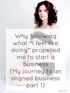 "Why following what ""I feel like doing"" propelled me to start a business (My journey to an aligned business part 1)"