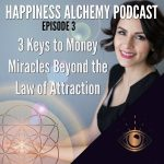 Happiness Alchemy Podcast Episode 3 – 3 Keys to Money Miracles Beyond the Law of Attraction
