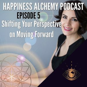 Happiness Alchemy Podcast Episode 5 Shifting Your Perspective on Moving Forward