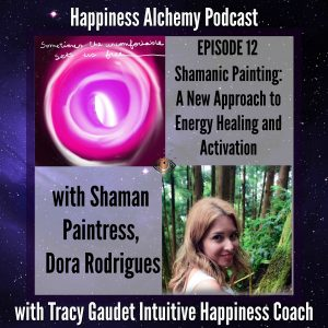 Shamanic Painting A New Approach To Energy Healing And Activation With Shaman Paintress Dora Rodrigues {Happiness Alchemy Podcast}