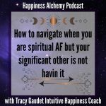 How to navigate when you are spiritual AF but your significant other is not havin it {Happiness Alchemy Podcast Episode 11}