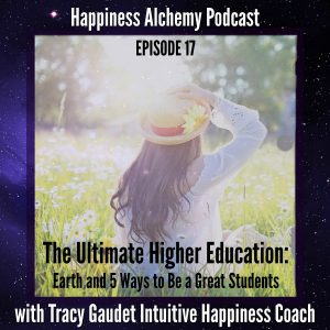 The Ultimate Higher Education: Earth and 5 Ways to Be a Great Student {Happiness Alchemy Podcast Episode 17}