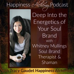 Deep Into the Energetics of Your Soul Brand with Whitney Mullings, Soul Brand Therapist & Shaman {Happiness Alchemy Podcast Episode 23}