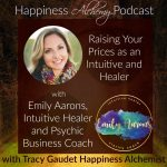 Raising Your Prices as an Intuitive and Healer with Emily Aarons, Intuitive Healer and Psychic Business Coach {Happiness Alchemy Podcast Episode 27}