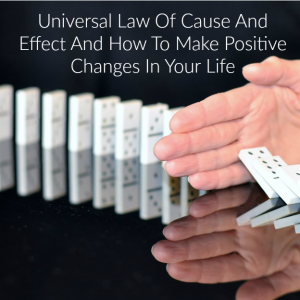 The Universal Law of Cause and Effect and How to Make Positive Changes in Your Life