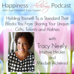 Holding yourself to a standard that blocks you from sharing your unique, gifts, talents and abilities with Tracy Neely Intuitive Healer and Mindset Alchemist
