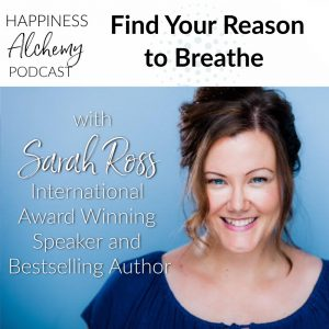 Find Your Reason to Breathe with Sarah Ross, International Award Winning Speaker and Bestselling Author