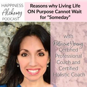 "Reasons Why Living Life ON Purpose Cannot Wait for ""Someday"" with Patricia Young, Certified Professional Coach and Certified Holistic Coach"